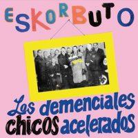 ESKORBUTO LOS DEMENCIALES CHICOS ACCELERADOS
